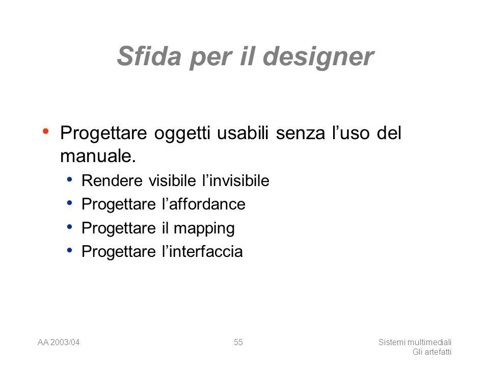 AA 2003/04Sistemi multimediali Gli artefatti 55 Sfida per il designer Progettare oggetti usabili senza luso del manuale. Rendere visibile linvisibile