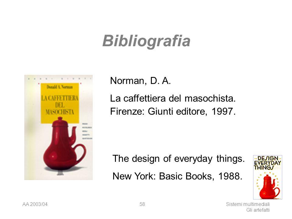 AA 2003/04Sistemi multimediali Gli artefatti 58 Bibliografia Norman, D. A. La caffettiera del masochista. Firenze: Giunti editore, 1997. The design of