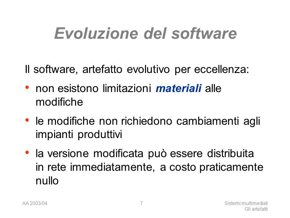 AA 2003/04Sistemi multimediali Gli artefatti 7 Evoluzione del software Il software, artefatto evolutivo per eccellenza: non esistono limitazioni materiali alle modifiche le modifiche non richiedono cambiamenti agli impianti produttivi la versione modificata può essere distribuita in rete immediatamente, a costo praticamente nullo