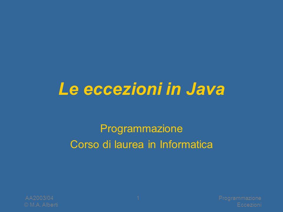 AA2003/04 © M.A. Alberti Programmazione Eccezioni 1 Le eccezioni in Java Programmazione Corso di laurea in Informatica
