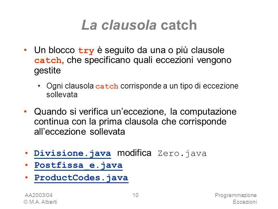 AA2003/04 © M.A. Alberti Programmazione Eccezioni 10 La clausola catch Un blocco try è seguito da una o più clausole catch, che specificano quali ecce