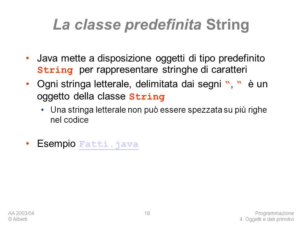 AA 2003/04 © Alberti Programmazione 4. Oggetti e dati primitivi 18 La classe predefinita String Java mette a disposizione oggetti di tipo predefinito