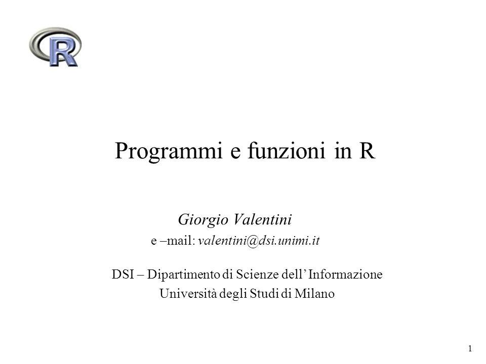 1 Programmi e funzioni in R Giorgio Valentini e –mail: valentini@dsi.unimi.it DSI – Dipartimento di Scienze dell Informazione Università degli Studi di Milano