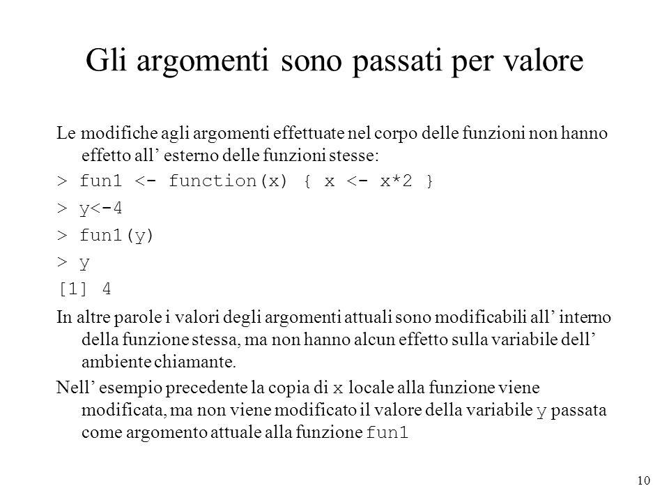 10 Gli argomenti sono passati per valore Le modifiche agli argomenti effettuate nel corpo delle funzioni non hanno effetto all esterno delle funzioni stesse: > fun1 <- function(x) { x <- x*2 } > y<-4 > fun1(y) > y [1] 4 In altre parole i valori degli argomenti attuali sono modificabili all interno della funzione stessa, ma non hanno alcun effetto sulla variabile dell ambiente chiamante.