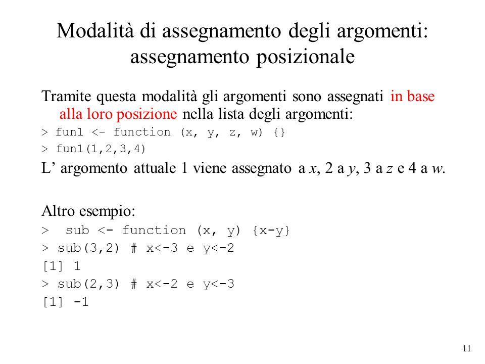 11 Modalità di assegnamento degli argomenti: assegnamento posizionale Tramite questa modalità gli argomenti sono assegnati in base alla loro posizione nella lista degli argomenti: > fun1 <- function (x, y, z, w) {} > fun1(1,2,3,4) L argomento attuale 1 viene assegnato a x, 2 a y, 3 a z e 4 a w.
