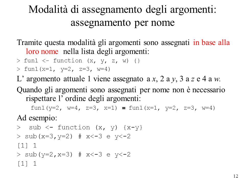 12 Modalità di assegnamento degli argomenti: assegnamento per nome Tramite questa modalità gli argomenti sono assegnati in base alla loro nome nella lista degli argomenti: > fun1 <- function (x, y, z, w) {} > fun1(x=1, y=2, z=3, w=4) L argomento attuale 1 viene assegnato a x, 2 a y, 3 a z e 4 a w.