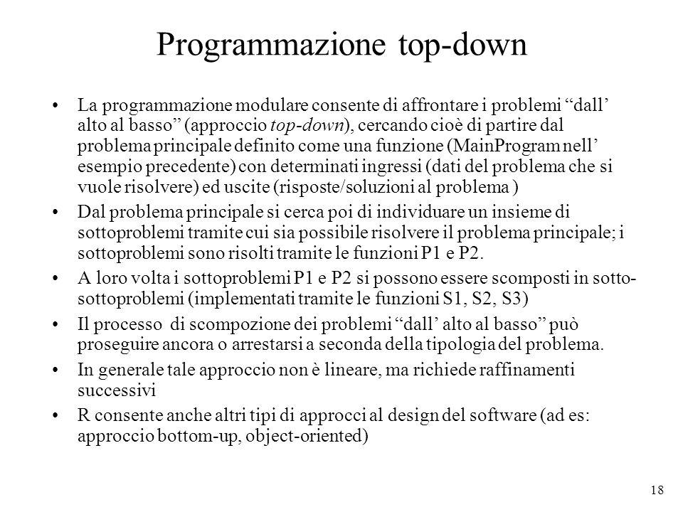 18 Programmazione top-down La programmazione modulare consente di affrontare i problemi dall alto al basso (approccio top-down), cercando cioè di part