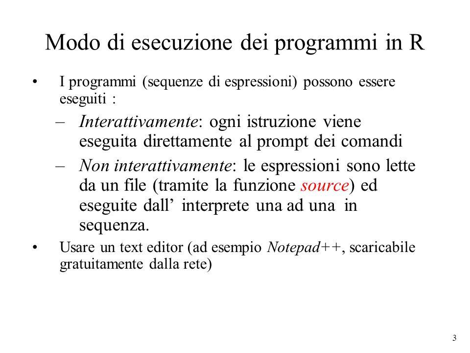 3 Modo di esecuzione dei programmi in R I programmi (sequenze di espressioni) possono essere eseguiti : –Interattivamente: ogni istruzione viene esegu