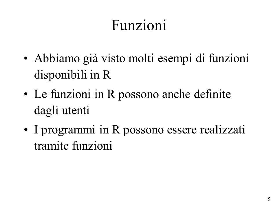 6 Funzioni: sintassi La sintassi per scrivere una funzione è: function (argomenti) corpo_della_funzione function è una parola chiave di R Argomenti è una lista eventualmente vuota di argomenti formali separati da virgole: (arg1, arg2,..., argN) Un argomento formale può essere un simbolo o unistruzione del tipo simbolo=espressione Il corpo può essere qualsiasi espressione valida in R.
