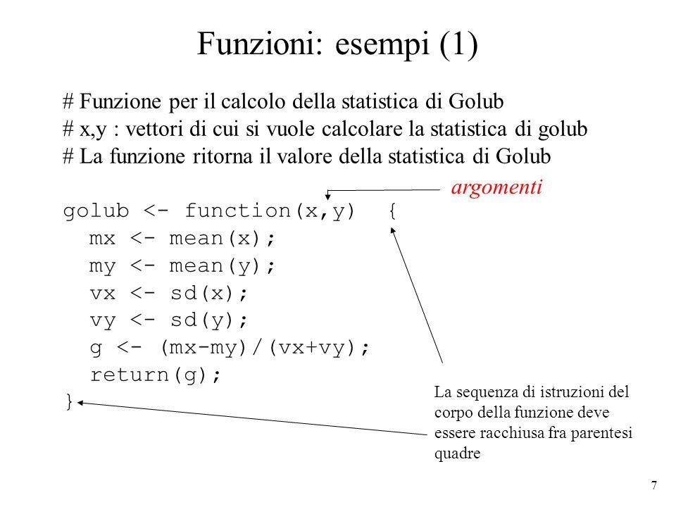 7 Funzioni: esempi (1) # Funzione per il calcolo della statistica di Golub # x,y : vettori di cui si vuole calcolare la statistica di golub # La funzione ritorna il valore della statistica di Golub golub <- function(x,y) { mx <- mean(x); my <- mean(y); vx <- sd(x); vy <- sd(y); g <- (mx-my)/(vx+vy); return(g); } La sequenza di istruzioni del corpo della funzione deve essere racchiusa fra parentesi quadre argomenti