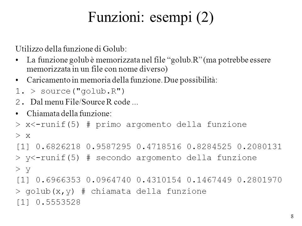 8 Funzioni: esempi (2) Utilizzo della funzione di Golub: La funzione golub è memorizzata nel file golub.R (ma potrebbe essere memorizzata in un file c