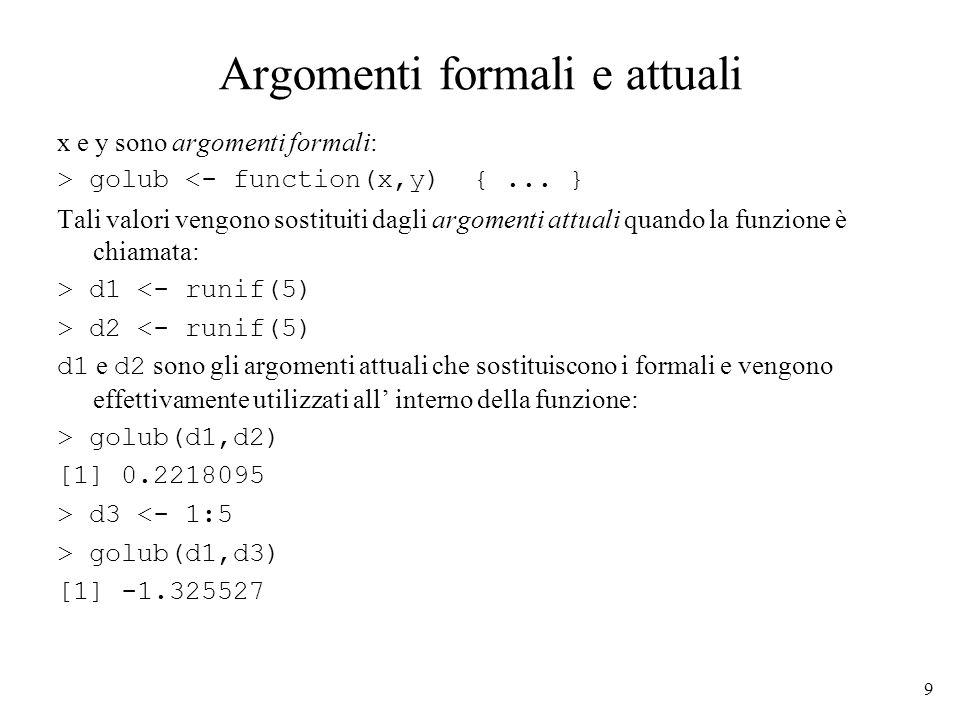 9 Argomenti formali e attuali x e y sono argomenti formali: > golub <- function(x,y) {... } Tali valori vengono sostituiti dagli argomenti attuali qua