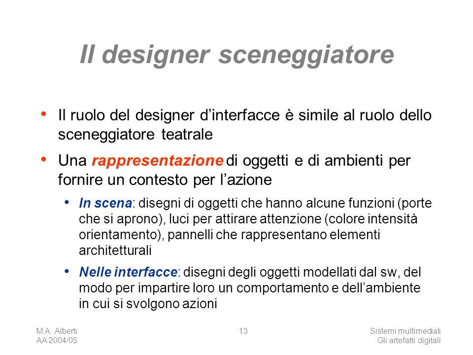 M.A. Alberti AA 2004/05 Sistemi multimediali Gli artefatti digitali 13 Il designer sceneggiatore Il ruolo del designer dinterfacce è simile al ruolo d