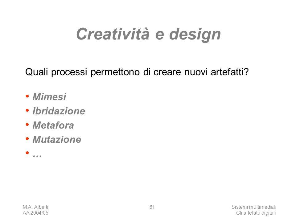 M.A. Alberti AA 2004/05 Sistemi multimediali Gli artefatti digitali 61 Creatività e design Quali processi permettono di creare nuovi artefatti? Mimesi