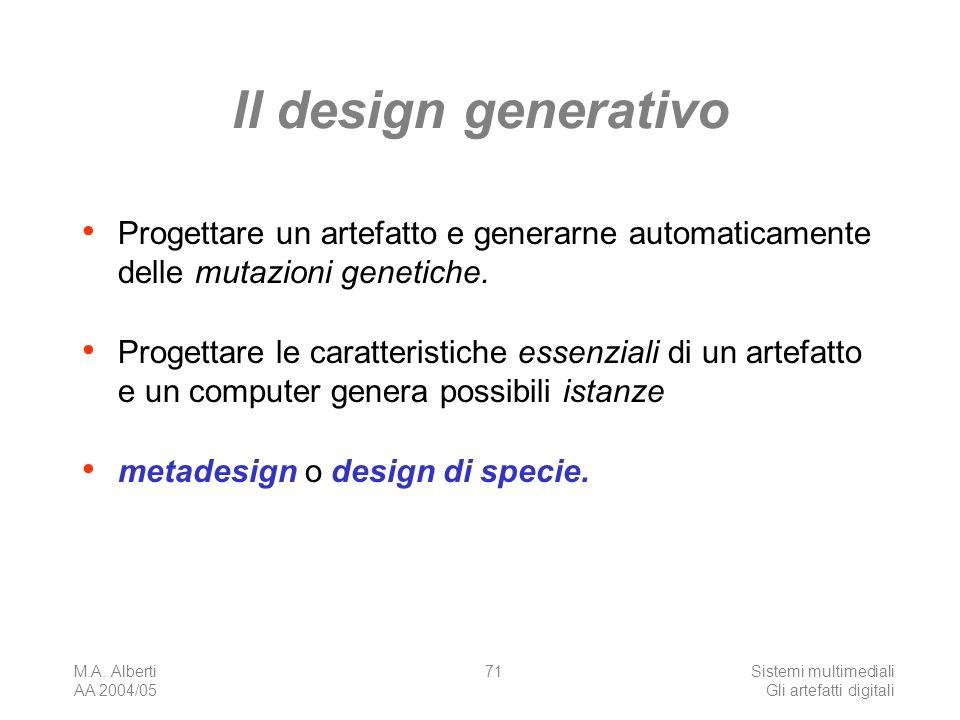 M.A. Alberti AA 2004/05 Sistemi multimediali Gli artefatti digitali 71 Il design generativo Progettare un artefatto e generarne automaticamente delle