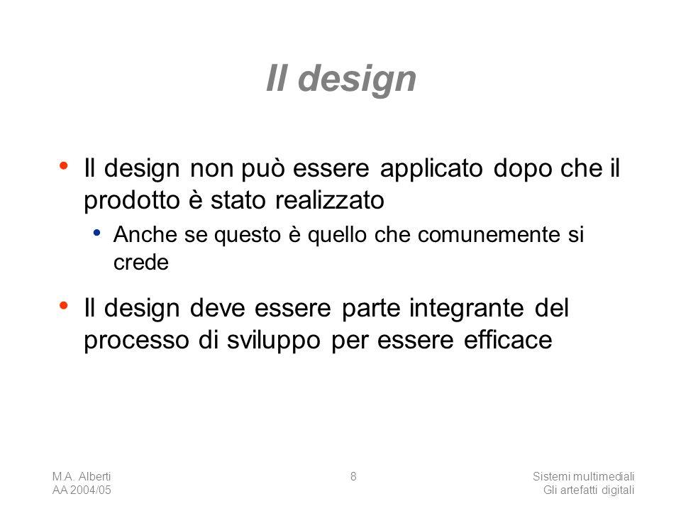 M.A. Alberti AA 2004/05 Sistemi multimediali Gli artefatti digitali 8 Il design Il design non può essere applicato dopo che il prodotto è stato realiz