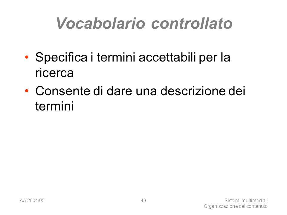 AA 2004/05Sistemi multimediali Organizzazione del contenuto 43 Vocabolario controllato Specifica i termini accettabili per la ricerca Consente di dare una descrizione dei termini
