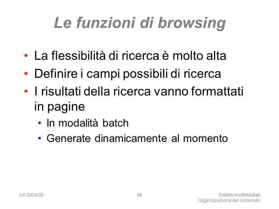 AA 2004/05Sistemi multimediali Organizzazione del contenuto 48 Le funzioni di browsing La flessibilità di ricerca è molto alta Definire i campi possibili di ricerca I risultati della ricerca vanno formattati in pagine In modalità batch Generate dinamicamente al momento