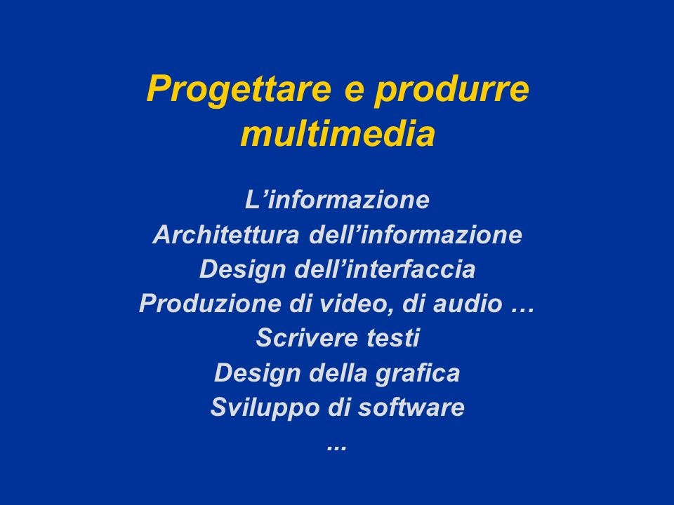Progettare e produrre multimedia Linformazione Architettura dellinformazione Design dellinterfaccia Produzione di video, di audio … Scrivere testi Des