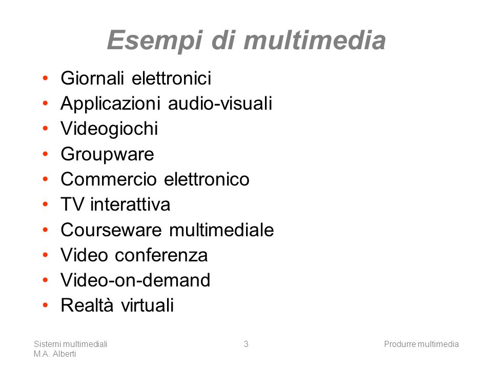 Sistemi multimediali M.A. Alberti Produrre multimedia3 Esempi di multimedia Giornali elettronici Applicazioni audio-visuali Videogiochi Groupware Comm