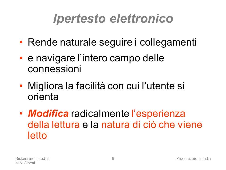 Sistemi multimediali M.A. Alberti Produrre multimedia9 Ipertesto elettronico Rende naturale seguire i collegamenti e navigare lintero campo delle conn