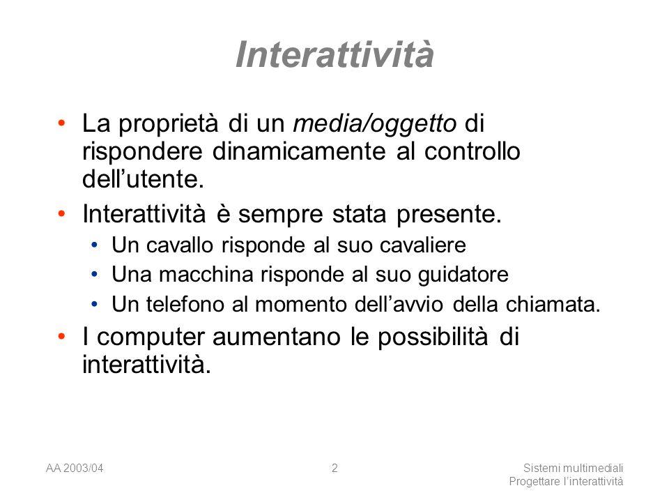 AA 2003/04Sistemi multimediali Progettare linterattività 2 Interattività La proprietà di un media/oggetto di rispondere dinamicamente al controllo dellutente.