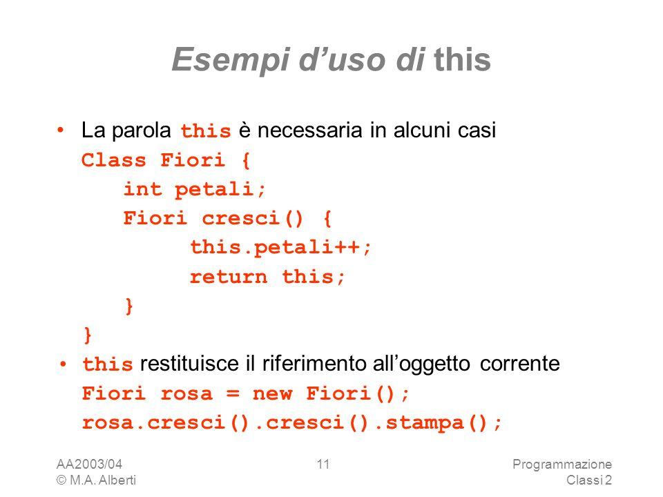 AA2003/04 © M.A. Alberti Programmazione Classi 2 11 Esempi duso di this La parola this è necessaria in alcuni casi Class Fiori { int petali; Fiori cre