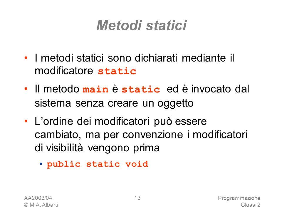 AA2003/04 © M.A. Alberti Programmazione Classi 2 13 Metodi statici I metodi statici sono dichiarati mediante il modificatore static Il metodo main è s