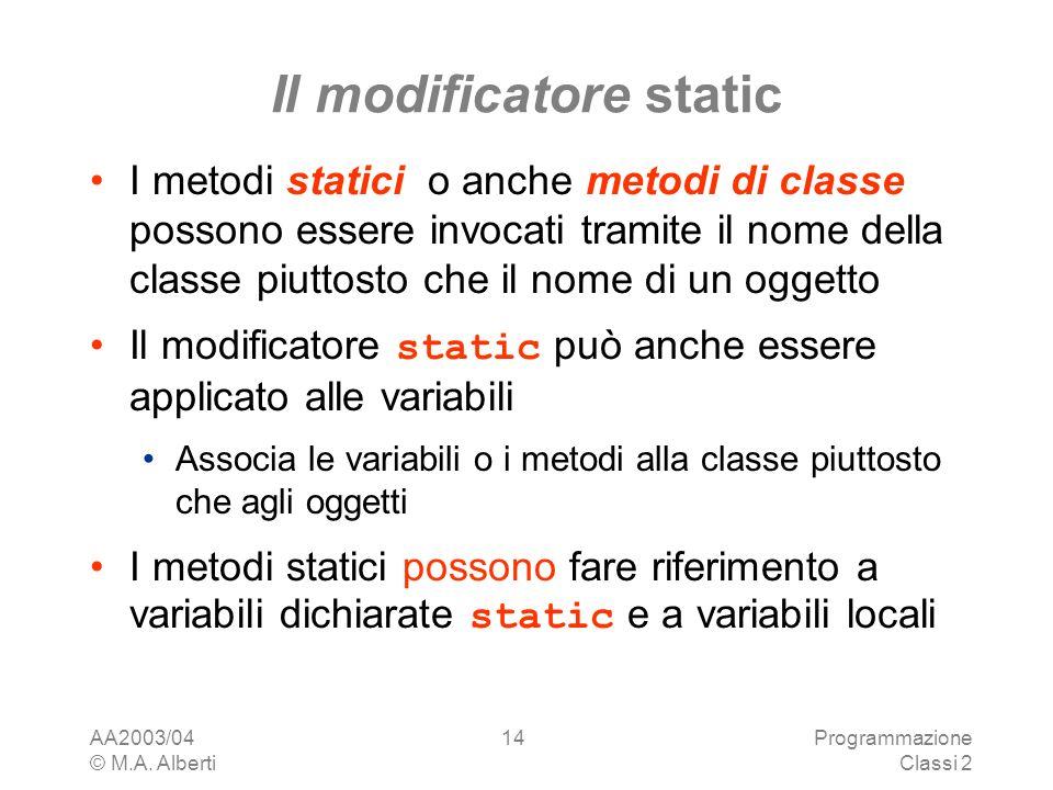 AA2003/04 © M.A. Alberti Programmazione Classi 2 14 Il modificatore static I metodi statici o anche metodi di classe possono essere invocati tramite i