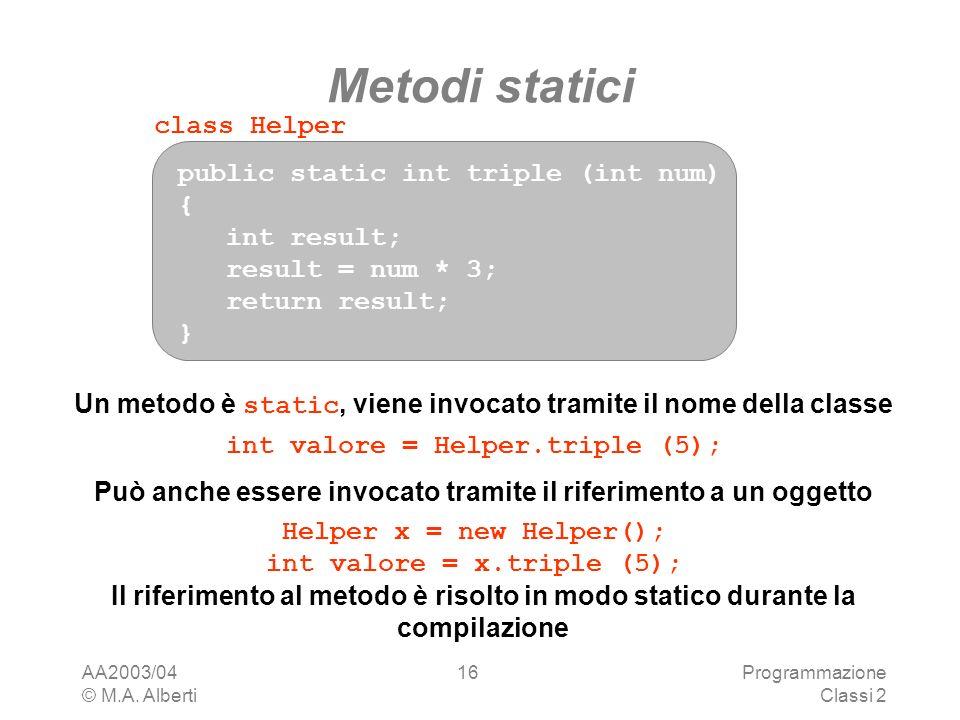 AA2003/04 © M.A. Alberti Programmazione Classi 2 16 Metodi statici public static int triple (int num) { int result; result = num * 3; return result; }