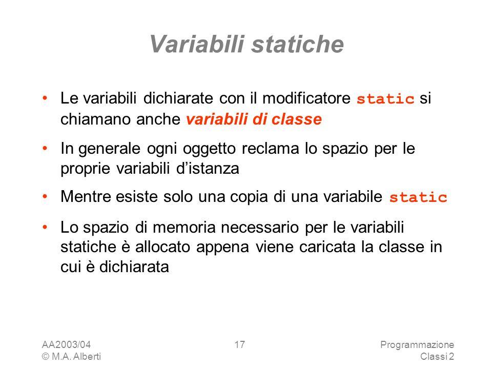 AA2003/04 © M.A. Alberti Programmazione Classi 2 17 Variabili statiche Le variabili dichiarate con il modificatore static si chiamano anche variabili
