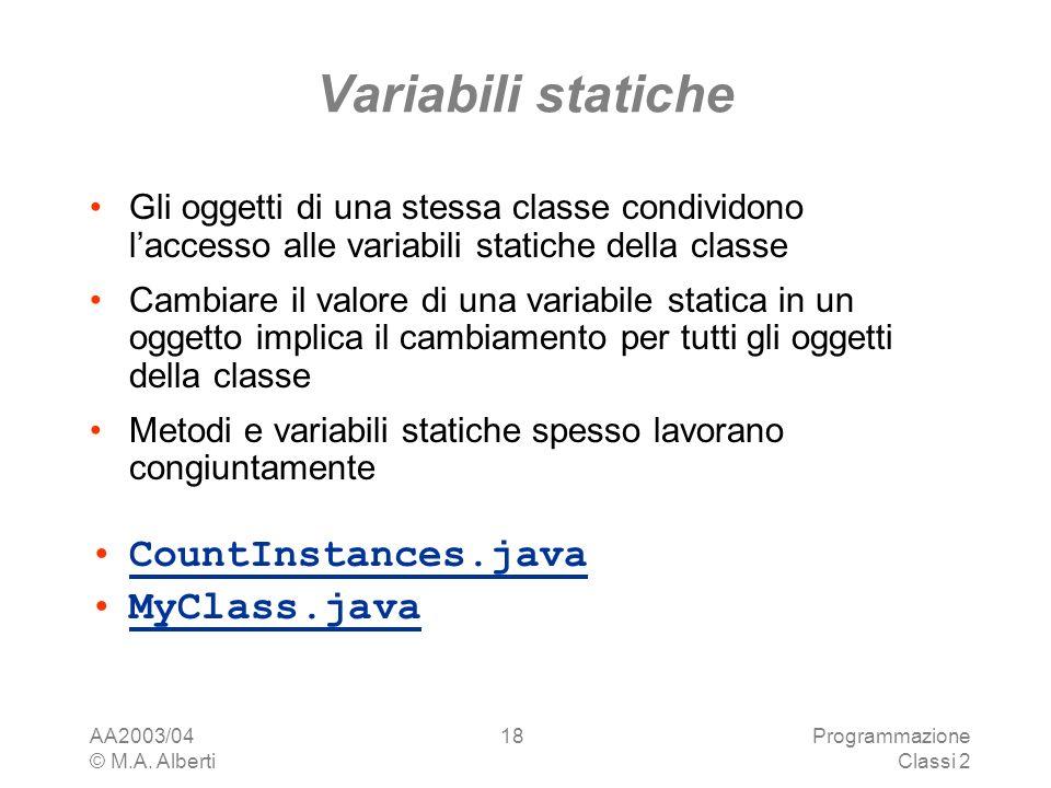AA2003/04 © M.A. Alberti Programmazione Classi 2 18 Variabili statiche Gli oggetti di una stessa classe condividono laccesso alle variabili statiche d