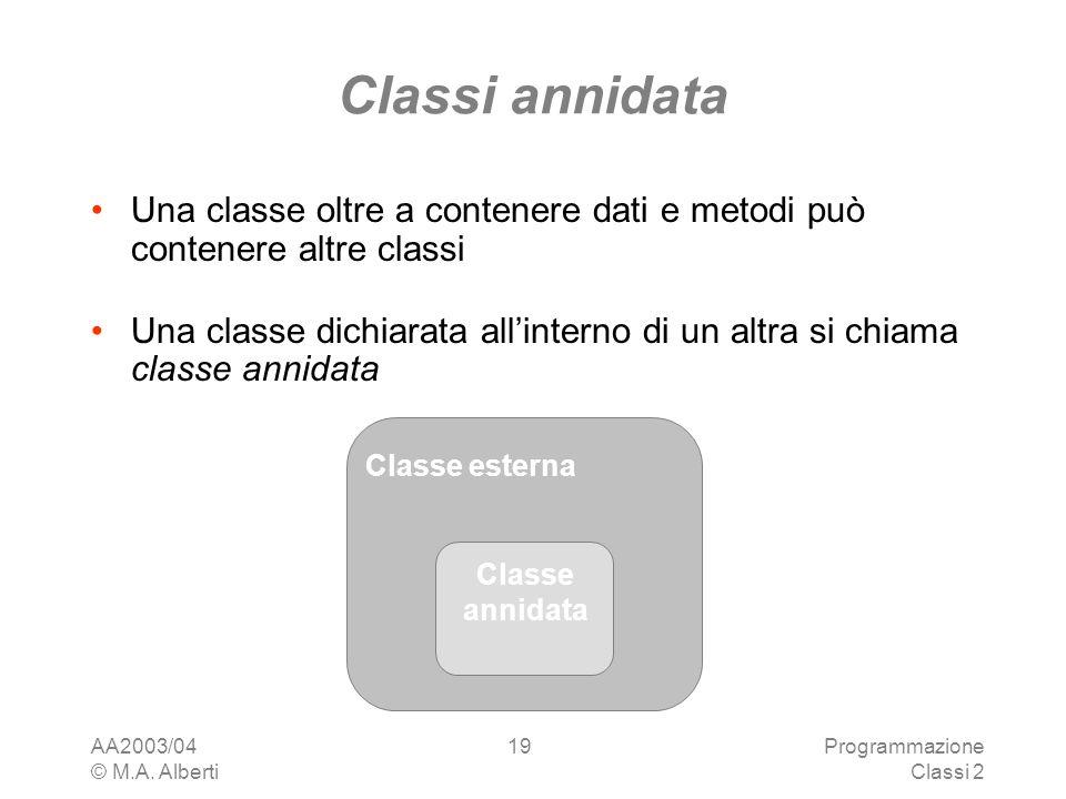AA2003/04 © M.A. Alberti Programmazione Classi 2 19 Classi annidata Una classe oltre a contenere dati e metodi può contenere altre classi Una classe d