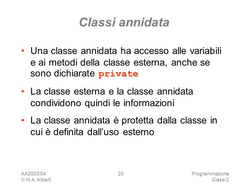 AA2003/04 © M.A. Alberti Programmazione Classi 2 20 Classi annidata Una classe annidata ha accesso alle variabili e ai metodi della classe esterna, an