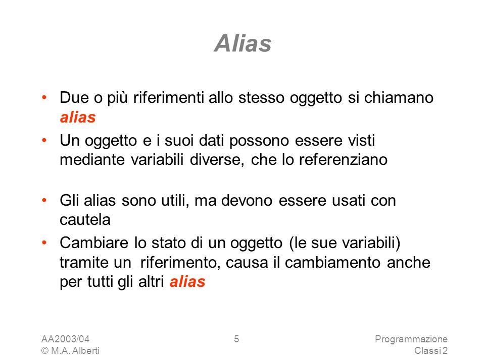 AA2003/04 © M.A. Alberti Programmazione Classi 2 5 Alias Due o più riferimenti allo stesso oggetto si chiamano alias Un oggetto e i suoi dati possono