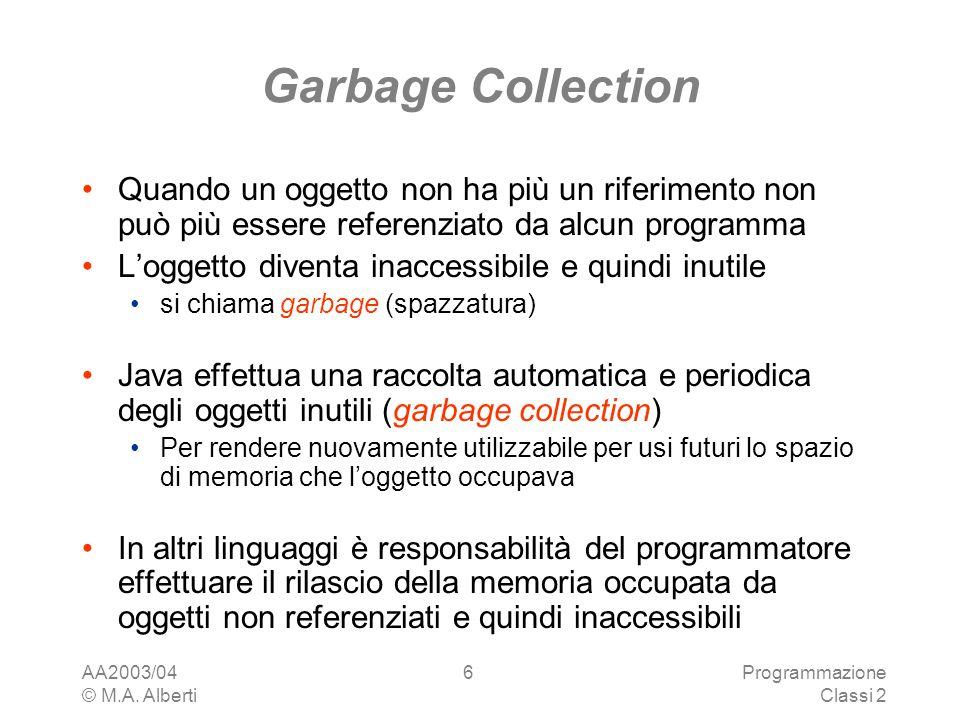 AA2003/04 © M.A. Alberti Programmazione Classi 2 6 Garbage Collection Quando un oggetto non ha più un riferimento non può più essere referenziato da a