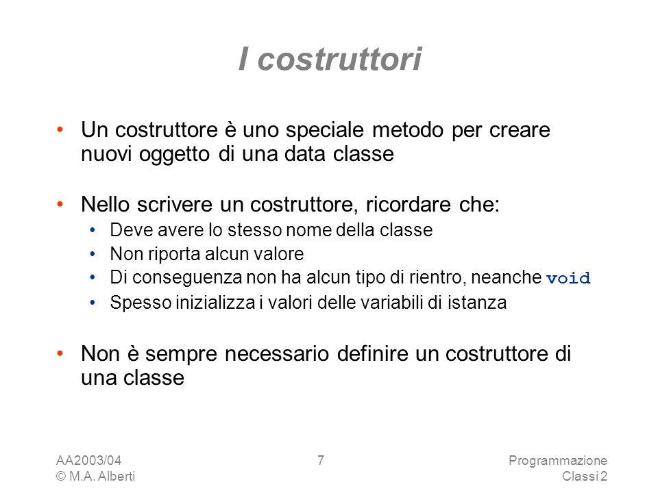AA2003/04 © M.A. Alberti Programmazione Classi 2 7 I costruttori Un costruttore è uno speciale metodo per creare nuovi oggetto di una data classe Nell