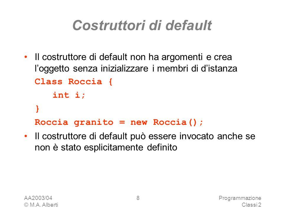AA2003/04 © M.A. Alberti Programmazione Classi 2 8 Costruttori di default Il costruttore di default non ha argomenti e crea loggetto senza inizializza