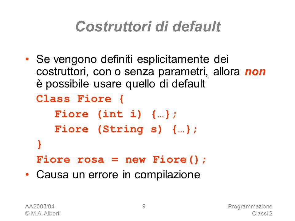 AA2003/04 © M.A. Alberti Programmazione Classi 2 9 Costruttori di default Se vengono definiti esplicitamente dei costruttori, con o senza parametri, a