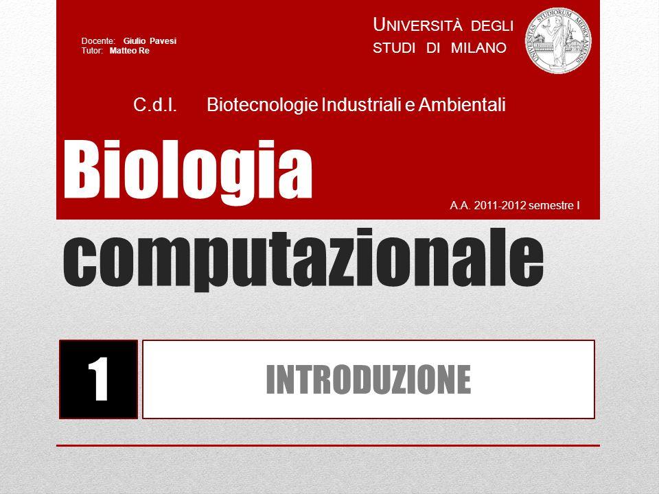 Biologia computazionale A.A. 2011-2012 semestre I U NIVERSITÀ DEGLI STUDI DI MILANO Docente: Giulio Pavesi Tutor: Matteo Re 1 INTRODUZIONE C.d.l. Biot