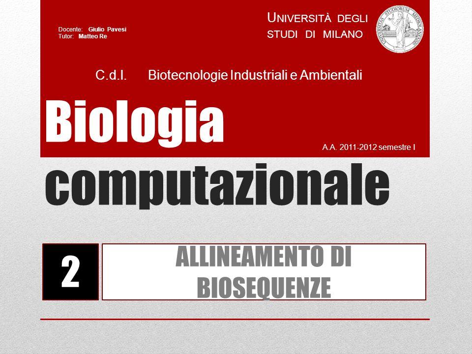 Biologia computazionale A.A. 2011-2012 semestre I U NIVERSITÀ DEGLI STUDI DI MILANO Docente: Giulio Pavesi Tutor: Matteo Re 2 ALLINEAMENTO DI BIOSEQUE
