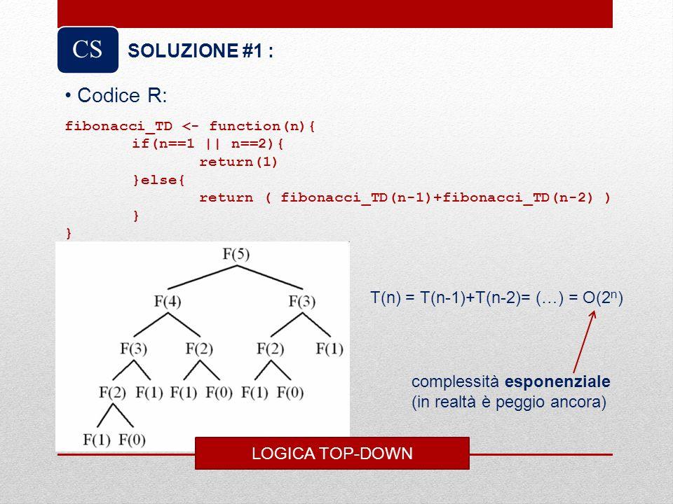 CS Codice R: SOLUZIONE #1 : LOGICA TOP-DOWN fibonacci_TD <- function(n){ if(n==1 || n==2){ return(1) }else{ return ( fibonacci_TD(n-1)+fibonacci_TD(n-