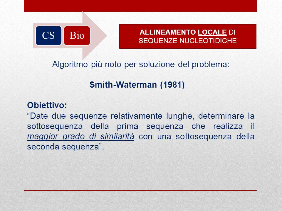 BioCS ALLINEAMENTO LOCALE DI SEQUENZE NUCLEOTIDICHE Algoritmo più noto per soluzione del problema: Smith-Waterman (1981) Obiettivo: Date due sequenze