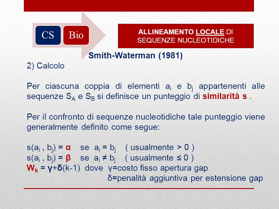 BioCS ALLINEAMENTO LOCALE DI SEQUENZE NUCLEOTIDICHE Smith-Waterman (1981) 2) Calcolo Per ciascuna coppia di elementi a i e b j appartenenti alle seque