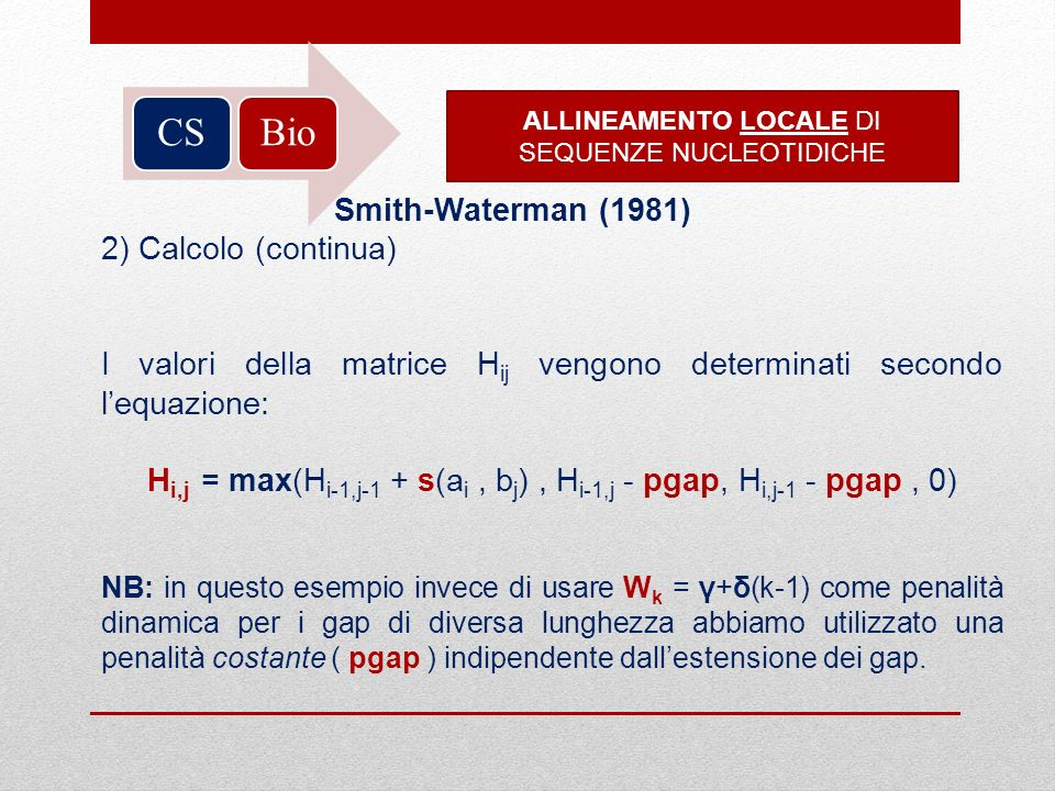 BioCS ALLINEAMENTO LOCALE DI SEQUENZE NUCLEOTIDICHE Smith-Waterman (1981) 2) Calcolo (continua) I valori della matrice H ij vengono determinati second