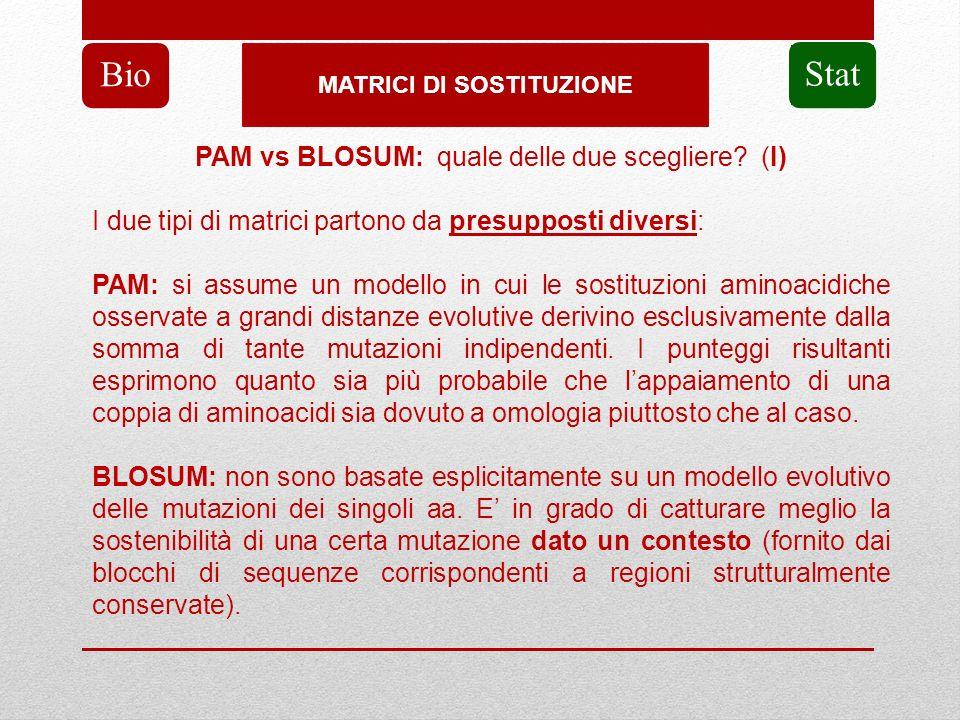 MATRICI DI SOSTITUZIONE Bio Stat PAM vs BLOSUM: quale delle due scegliere? (I) I due tipi di matrici partono da presupposti diversi: PAM: si assume un