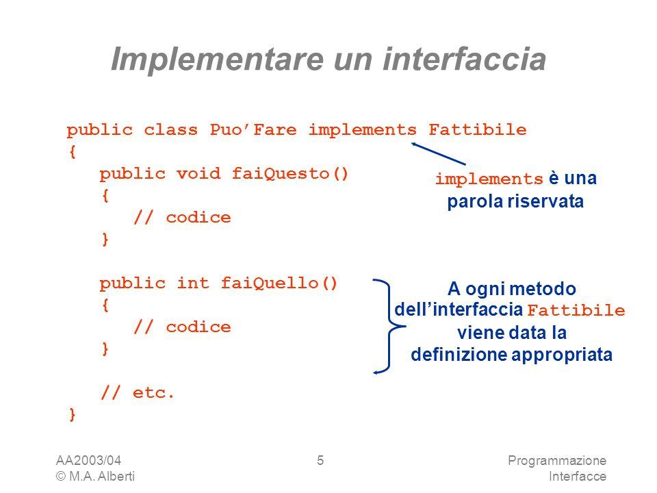 AA2003/04 © M.A. Alberti Programmazione Interfacce 5 Implementare un interfaccia public class PuoFare implements Fattibile { public void faiQuesto() {