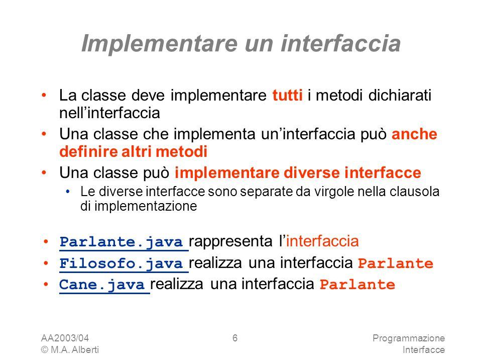 AA2003/04 © M.A. Alberti Programmazione Interfacce 6 Implementare un interfaccia La classe deve implementare tutti i metodi dichiarati nellinterfaccia