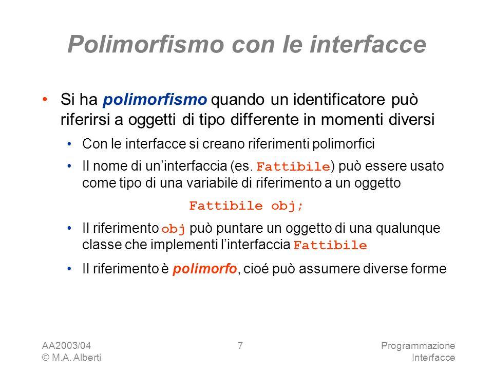 AA2003/04 © M.A. Alberti Programmazione Interfacce 7 Polimorfismo con le interfacce Si ha polimorfismo quando un identificatore può riferirsi a oggett