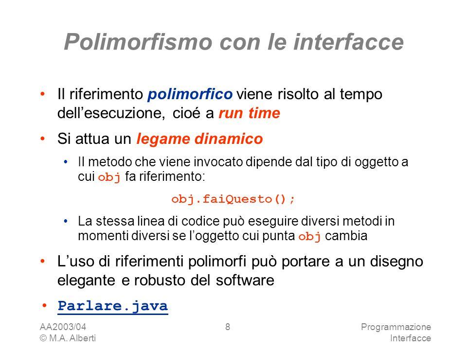 AA2003/04 © M.A. Alberti Programmazione Interfacce 8 Polimorfismo con le interfacce Il riferimento polimorfico viene risolto al tempo dellesecuzione,